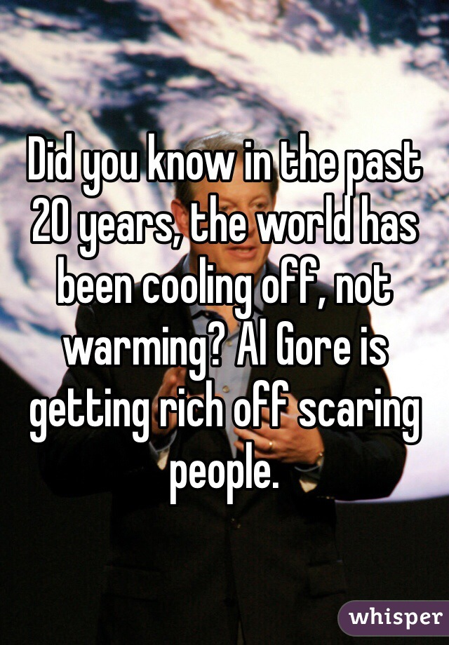 Did you know in the past 20 years, the world has been cooling off, not warming? Al Gore is getting rich off scaring people.
