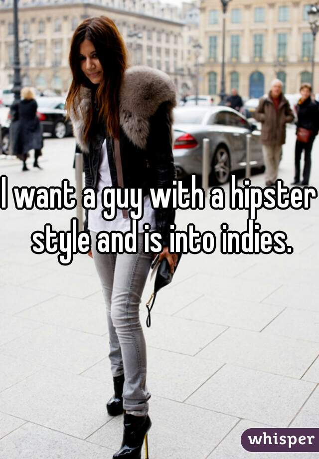 I want a guy with a hipster style and is into indies.