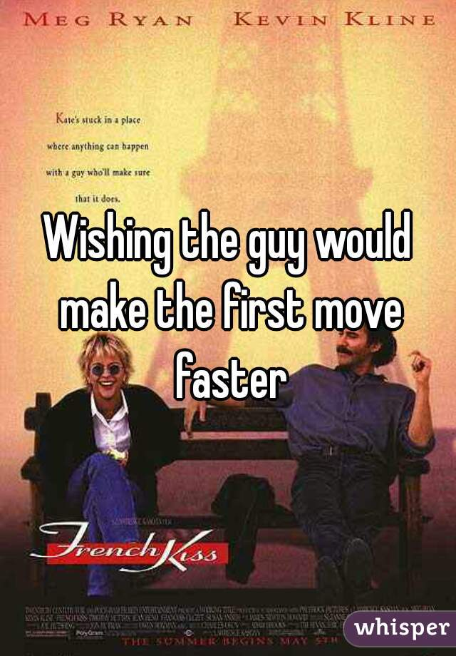 Wishing the guy would make the first move faster