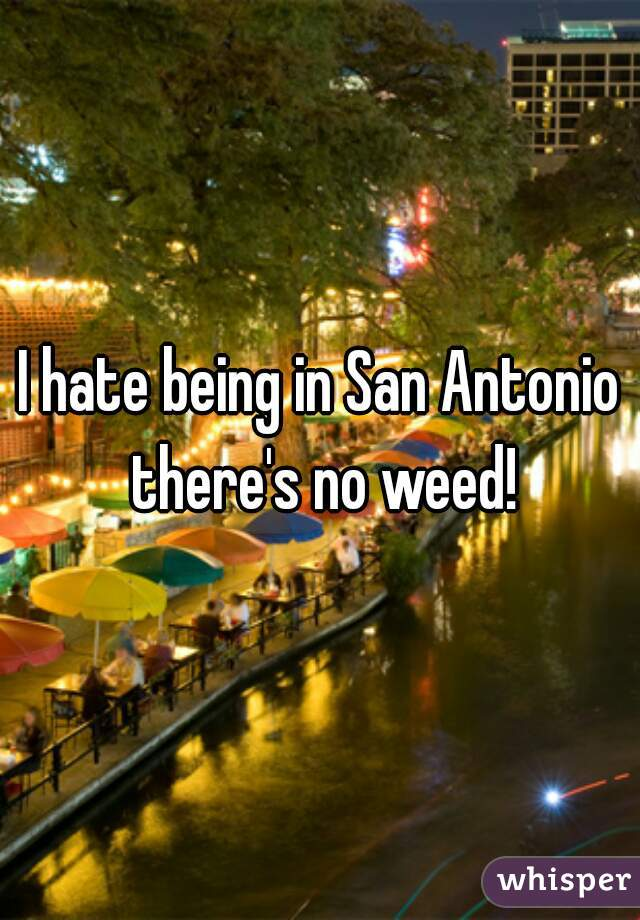 I hate being in San Antonio there's no weed!