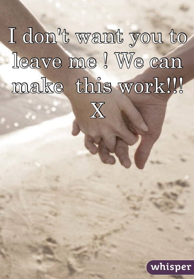 I don't want you to leave me ! We can make  this work!!! X