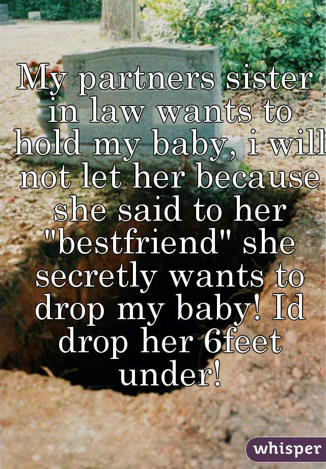 "My partners sister in law wants to hold my baby, i will not let her because she said to her ""bestfriend"" she secretly wants to drop my baby! Id drop her 6feet under!"