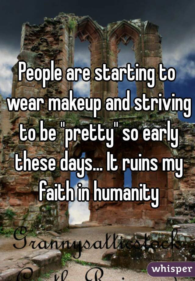 """People are starting to wear makeup and striving to be """"pretty"""" so early these days... It ruins my faith in humanity"""