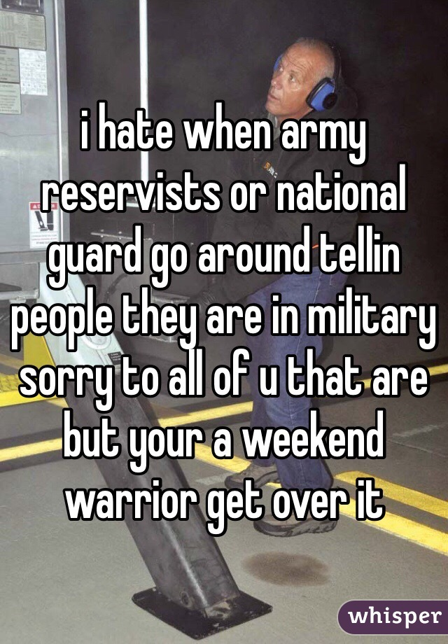 i hate when army reservists or national guard go around tellin people they are in military sorry to all of u that are but your a weekend warrior get over it
