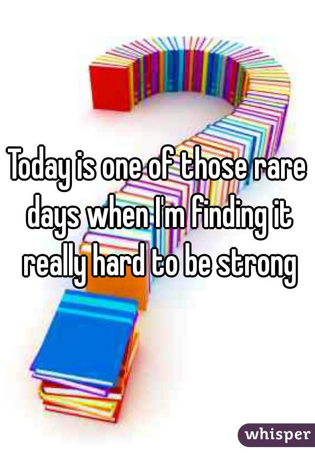 Today is one of those rare days when I'm finding it really hard to be strong