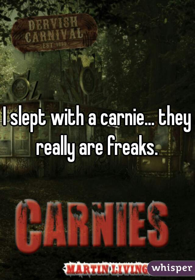 I slept with a carnie... they really are freaks.