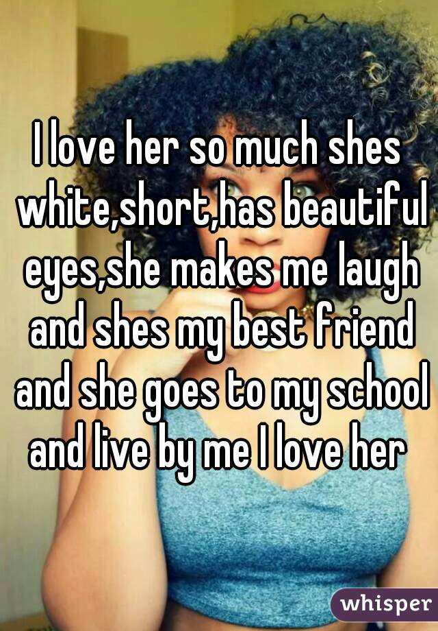 I love her so much shes white,short,has beautiful eyes,she makes me laugh and shes my best friend and she goes to my school and live by me I love her