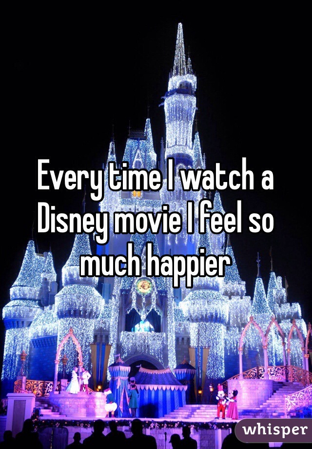 Every time I watch a Disney movie I feel so much happier