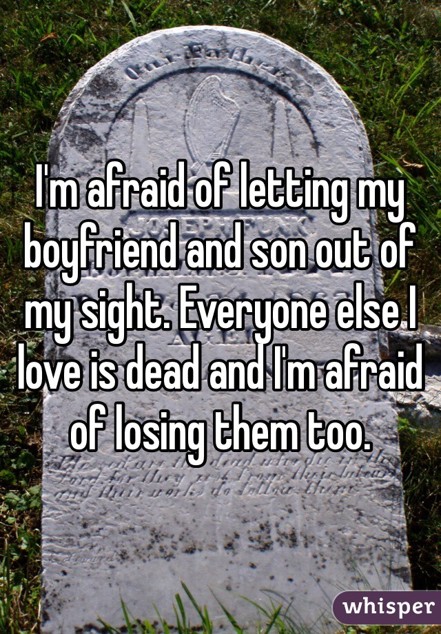I'm afraid of letting my boyfriend and son out of my sight. Everyone else I love is dead and I'm afraid of losing them too.