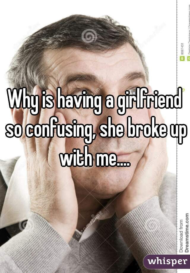Why is having a girlfriend so confusing, she broke up with me....