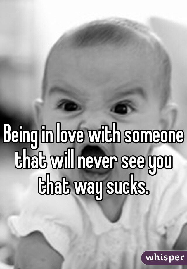 Being in love with someone that will never see you that way sucks.