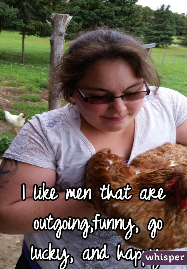 I like men that are outgoing,funny, go lucky, and happy.