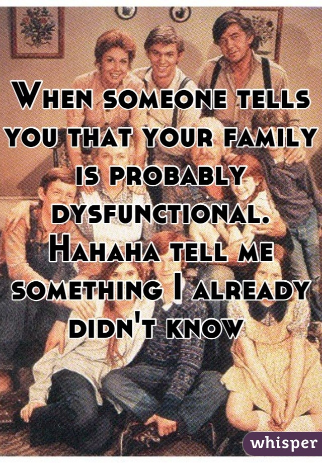 When someone tells you that your family is probably dysfunctional. Hahaha tell me something I already didn't know