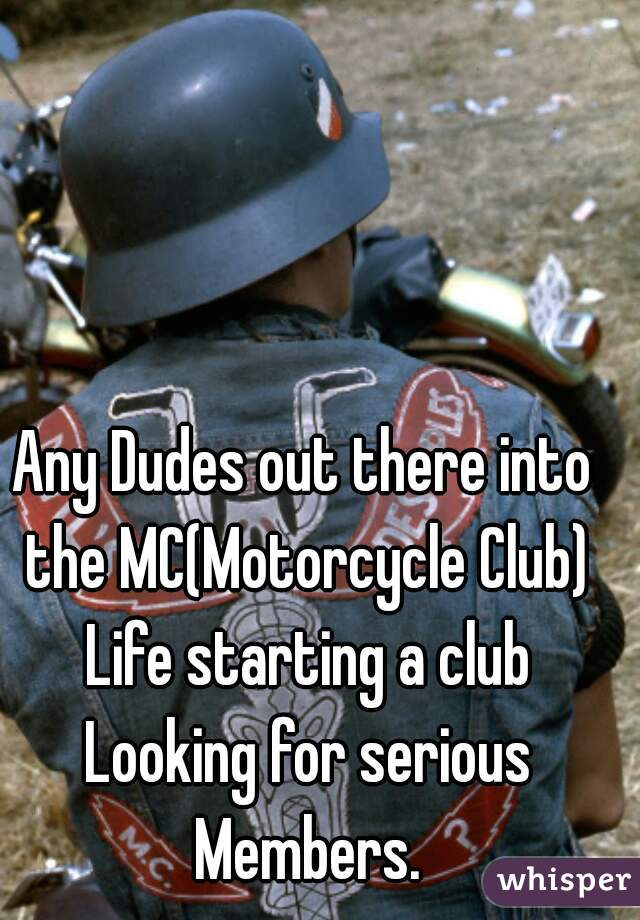 Any Dudes out there into the MC(Motorcycle Club) Life starting a club Looking for serious Members.