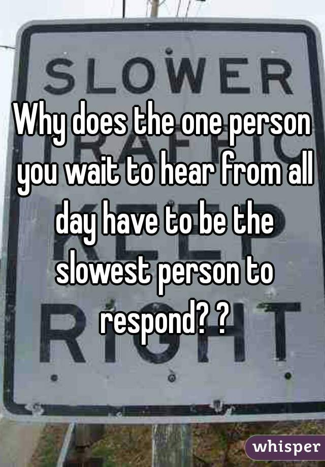 Why does the one person you wait to hear from all day have to be the slowest person to respond? ?