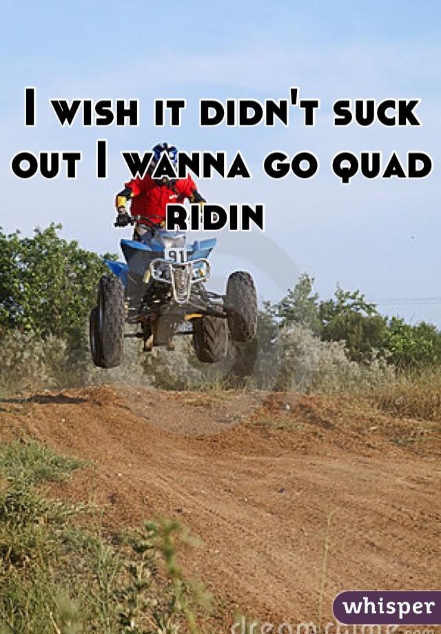 I wish it didn't suck out I wanna go quad ridin