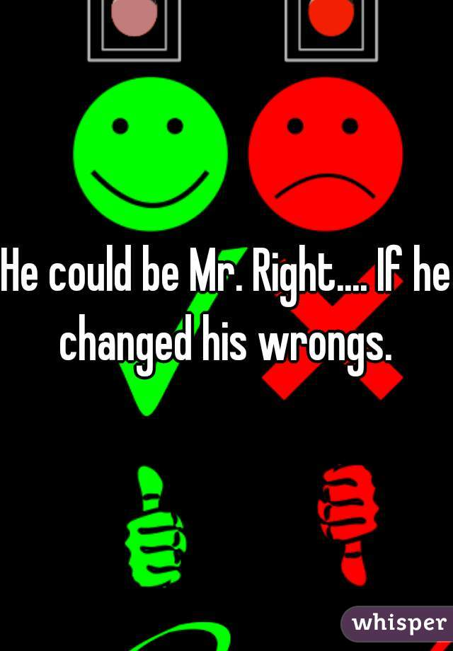 He could be Mr. Right.... If he changed his wrongs.