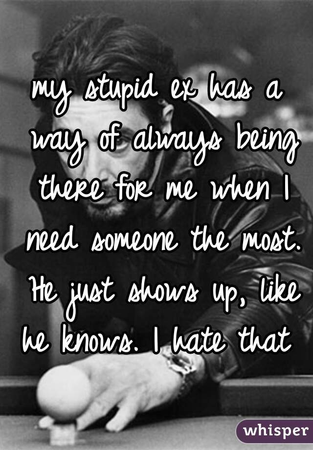 my stupid ex has a way of always being there for me when I need someone the most. He just shows up, like he knows. I hate that