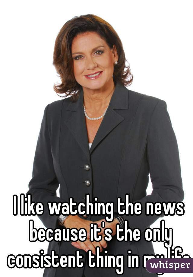 I like watching the news because it's the only consistent thing in my life.