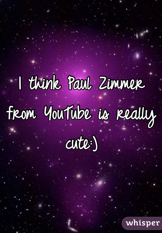 I think Paul Zimmer from YouTube is really cute:)