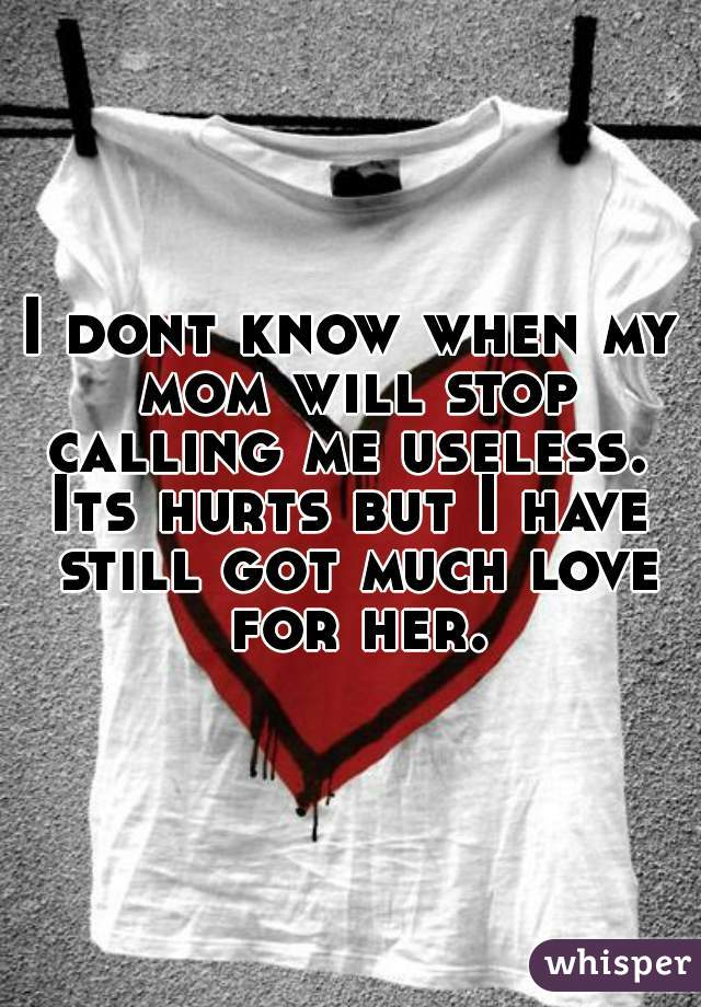 I dont know when my mom will stop calling me useless.    Its hurts but I have still got much love for her.