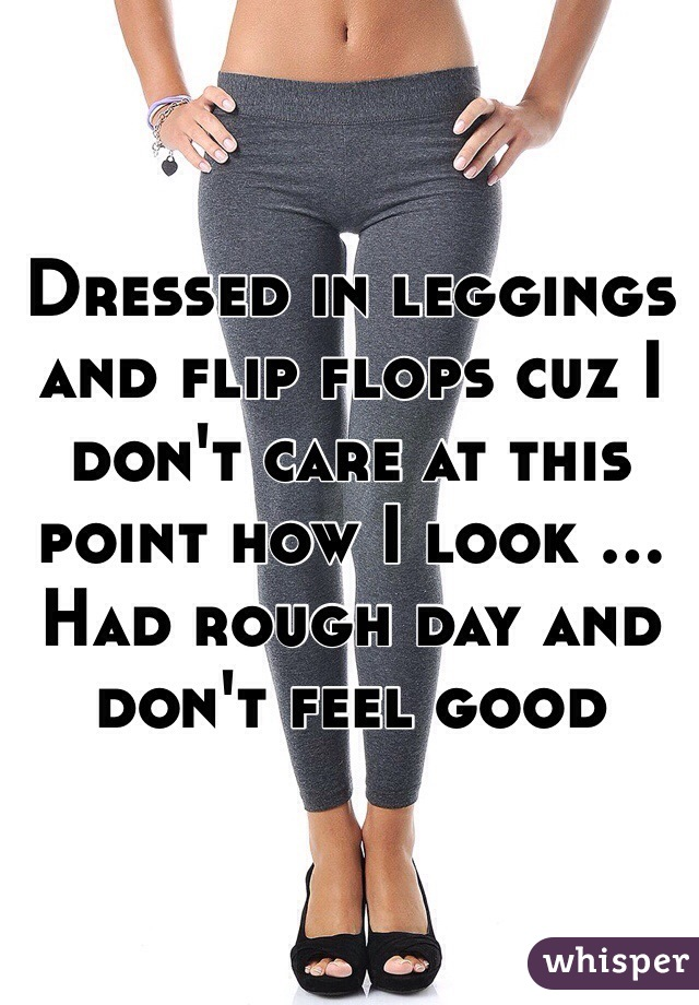Dressed in leggings and flip flops cuz I don't care at this point how I look ... Had rough day and don't feel good