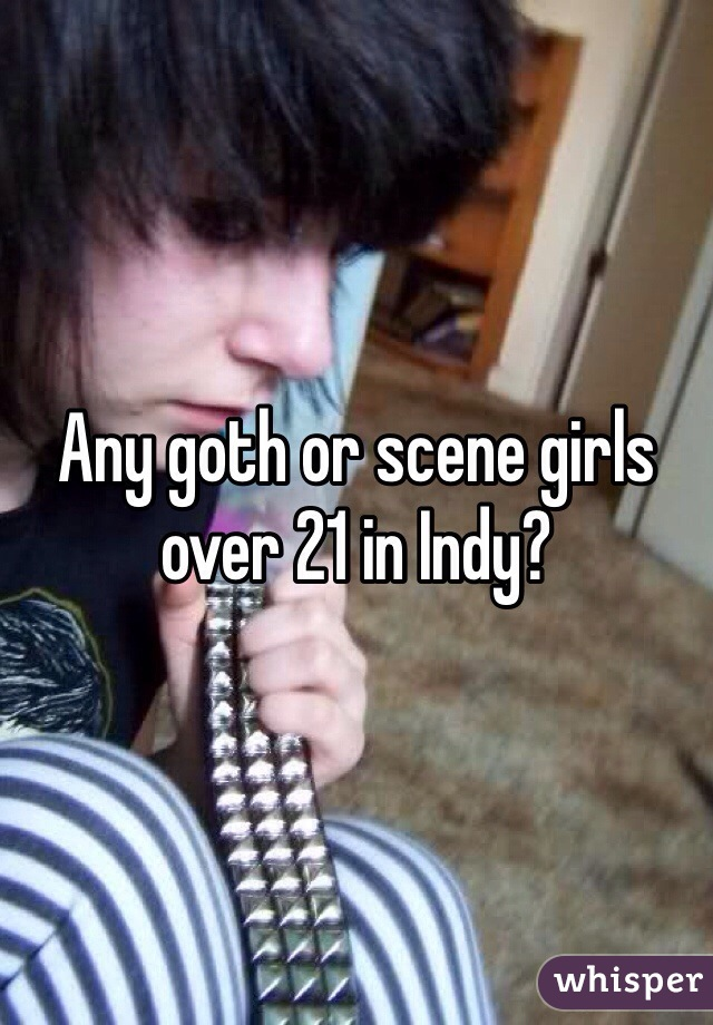 Any goth or scene girls over 21 in Indy?
