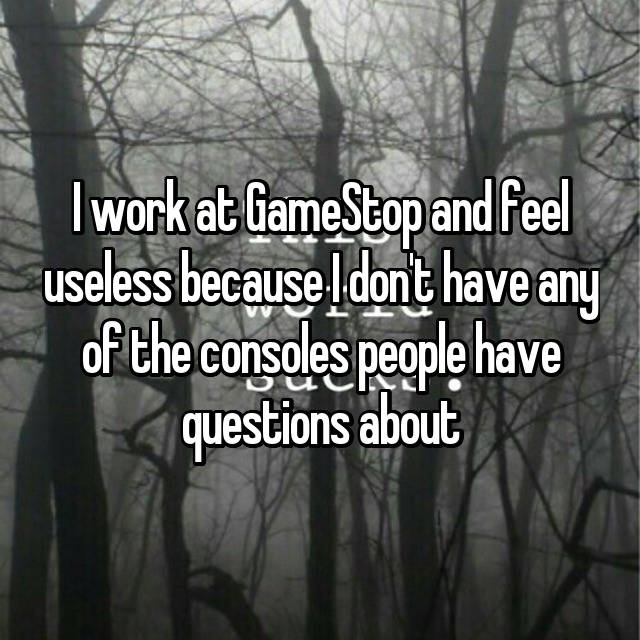 I work at GameStop and feel useless because I don't have any of the consoles people have questions about 😞