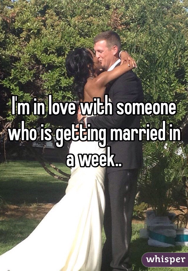 I'm in love with someone who is getting married in a week..