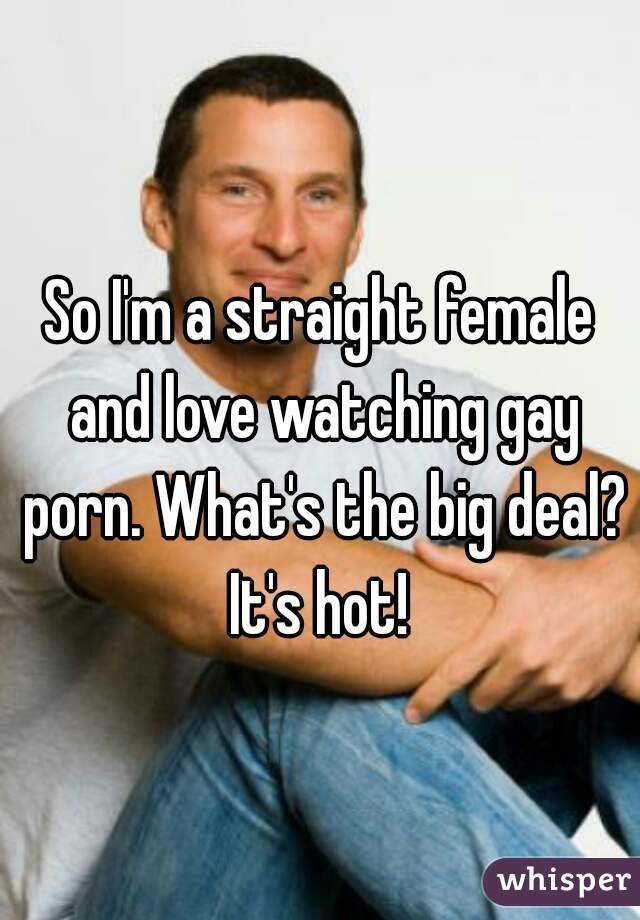 So I'm a straight female and love watching gay porn. What's the big deal? It's hot!