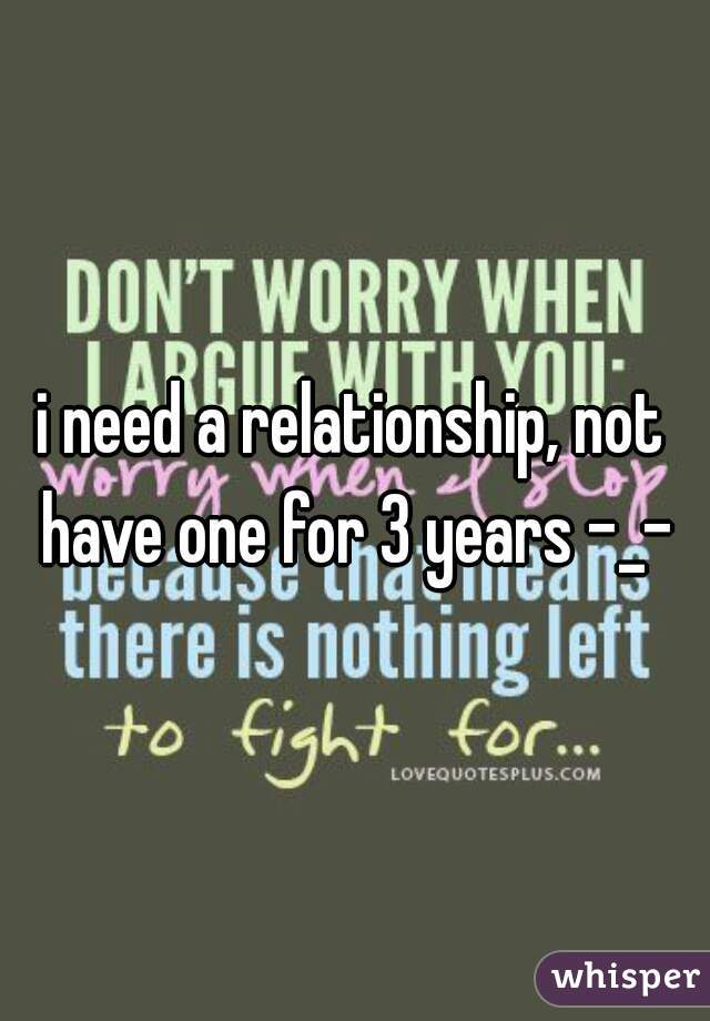 i need a relationship, not have one for 3 years -_-
