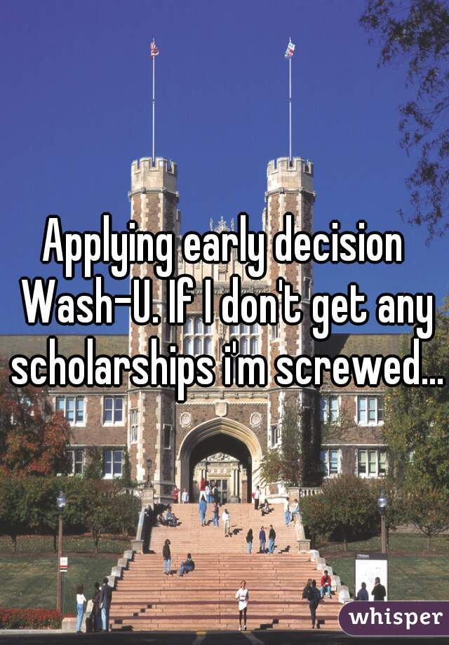 Applying early decision Wash-U. If I don't get any scholarships i'm screwed...