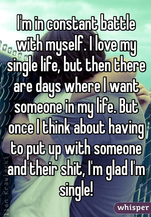 I'm in constant battle with myself. I love my single life, but then there are days where I want someone in my life. But once I think about having to put up with someone and their shit, I'm glad I'm single!