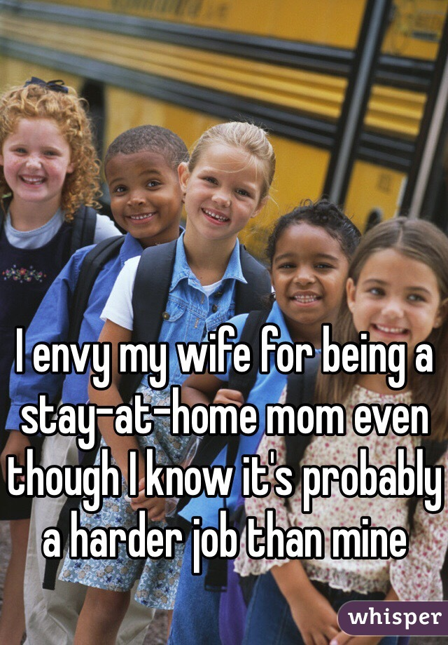 I envy my wife for being a stay-at-home mom even though I know it's probably a harder job than mine