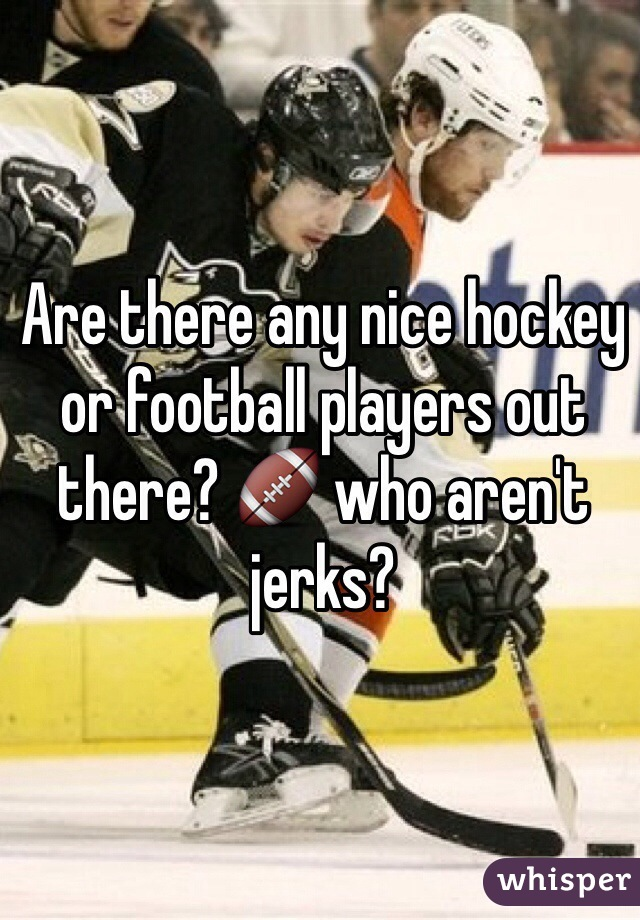 Are there any nice hockey or football players out there? 🏈 who aren't jerks?