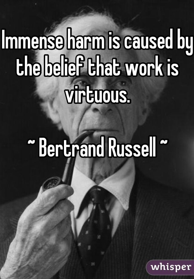 Immense harm is caused by the belief that work is virtuous.  ~ Bertrand Russell ~