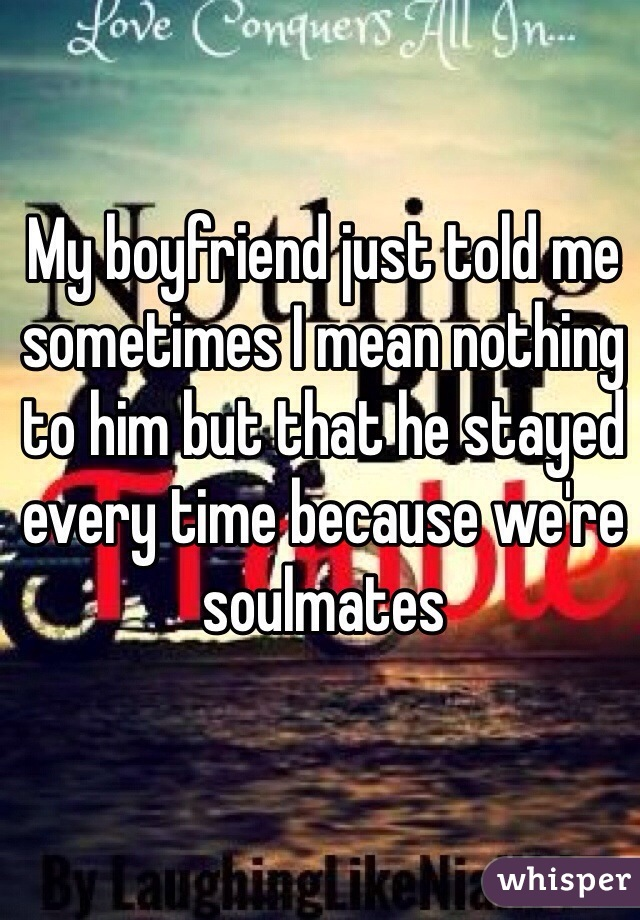 My boyfriend just told me sometimes I mean nothing to him but that he stayed every time because we're soulmates