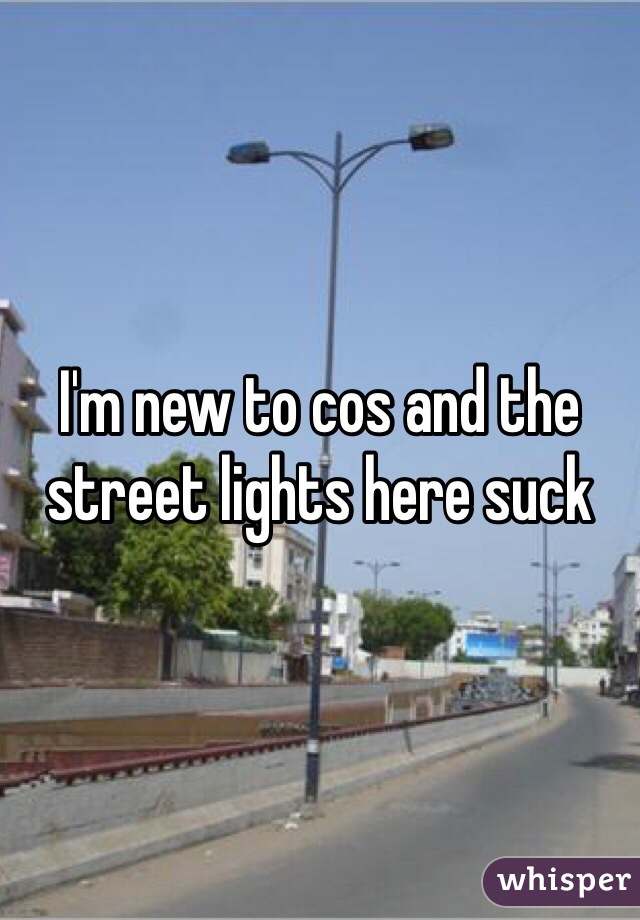 I'm new to cos and the street lights here suck