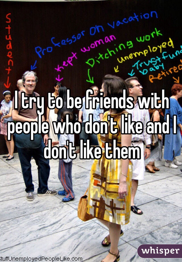 I try to be friends with people who don't like and I don't like them