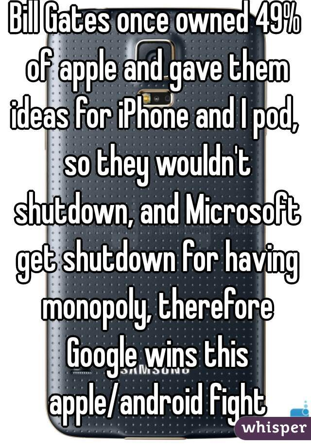 Bill Gates once owned 49% of apple and gave them ideas for iPhone and I pod,  so they wouldn't shutdown, and Microsoft get shutdown for having monopoly, therefore Google wins this apple/android fight