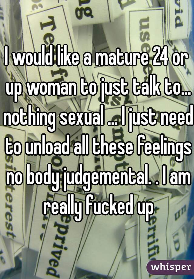 I would like a mature 24 or up woman to just talk to... nothing sexual ... I just need to unload all these feelings no body judgemental. . I am really fucked up