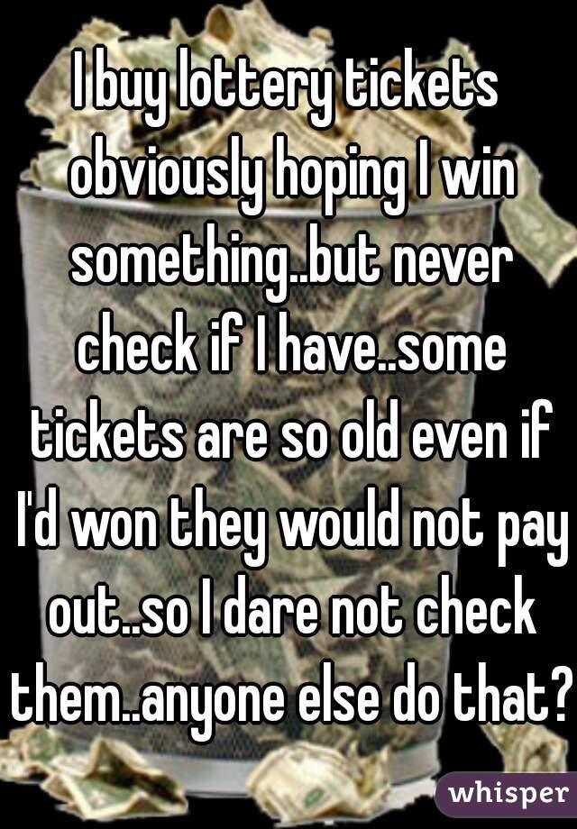 I buy lottery tickets obviously hoping I win something..but never check if I have..some tickets are so old even if I'd won they would not pay out..so I dare not check them..anyone else do that?