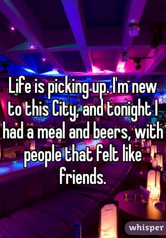 Life is picking up. I'm new  to this City, and tonight I had a meal and beers, with people that felt like friends.