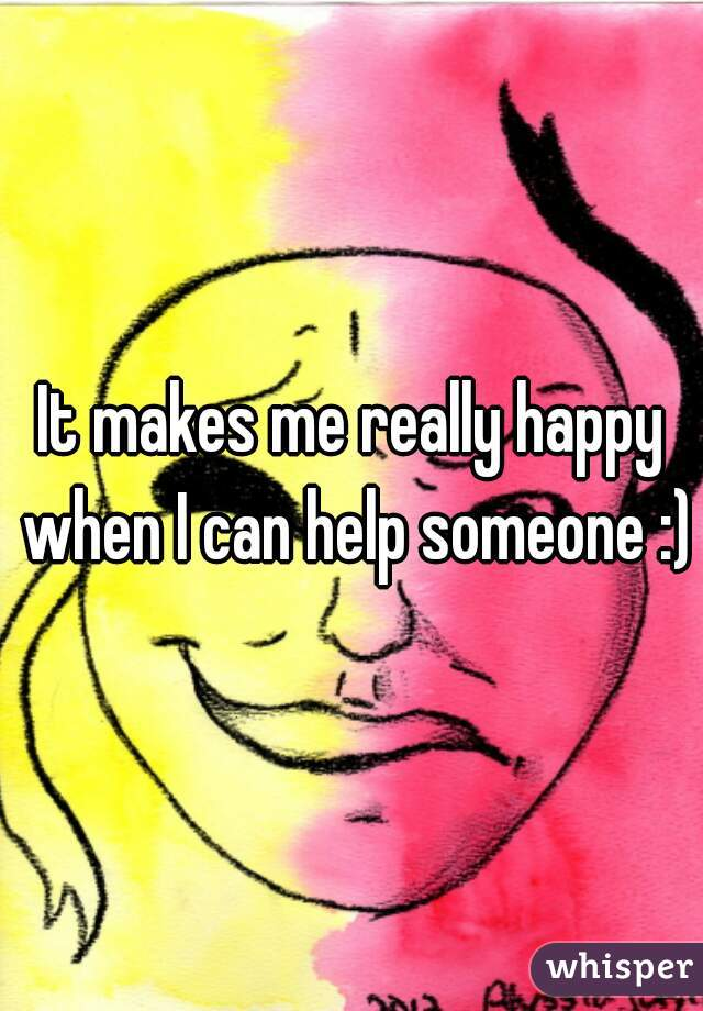 It makes me really happy when I can help someone :)