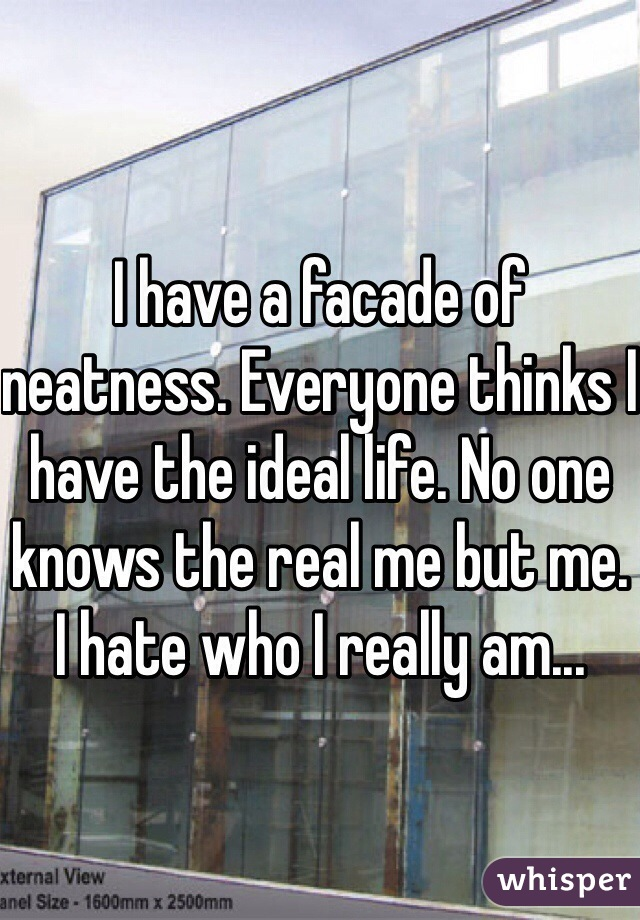 I have a facade of neatness. Everyone thinks I have the ideal life. No one knows the real me but me. I hate who I really am...