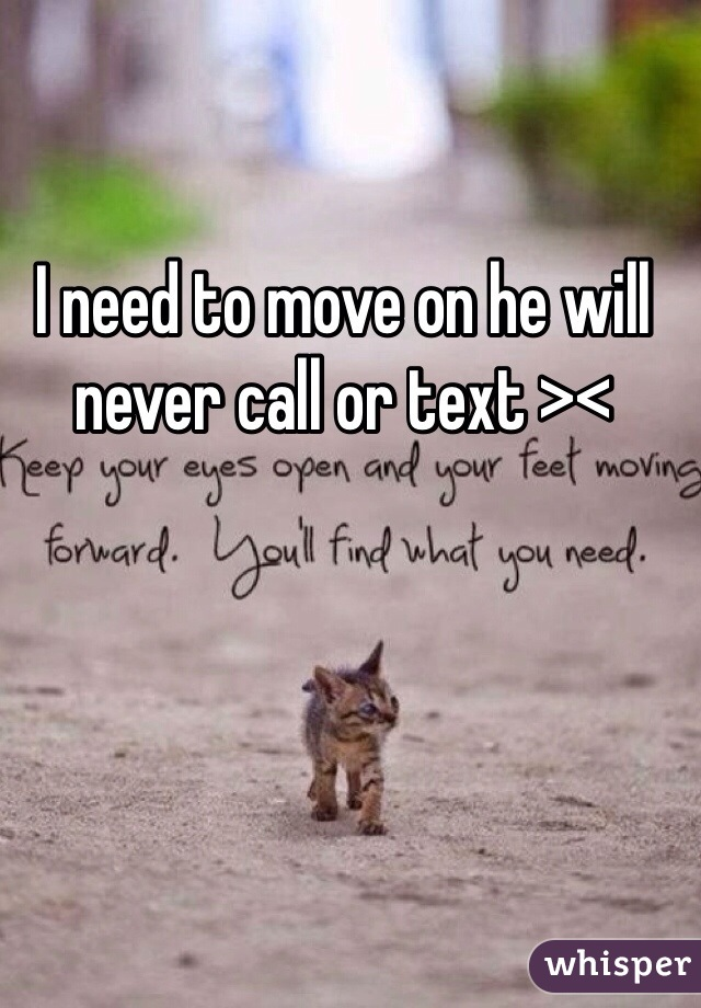 I need to move on he will never call or text ><