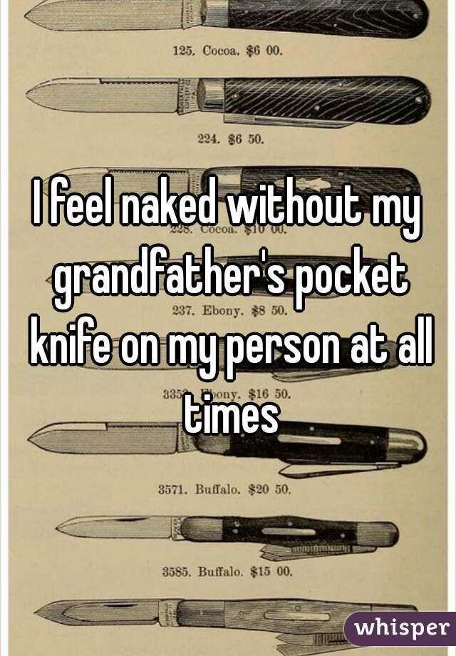 I feel naked without my grandfather's pocket knife on my person at all times