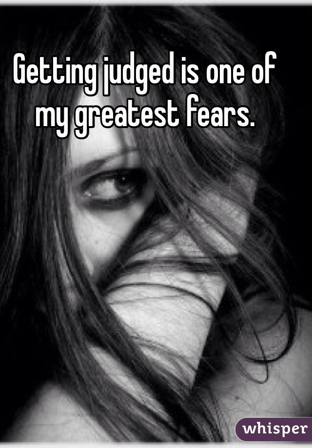 Getting judged is one of my greatest fears.