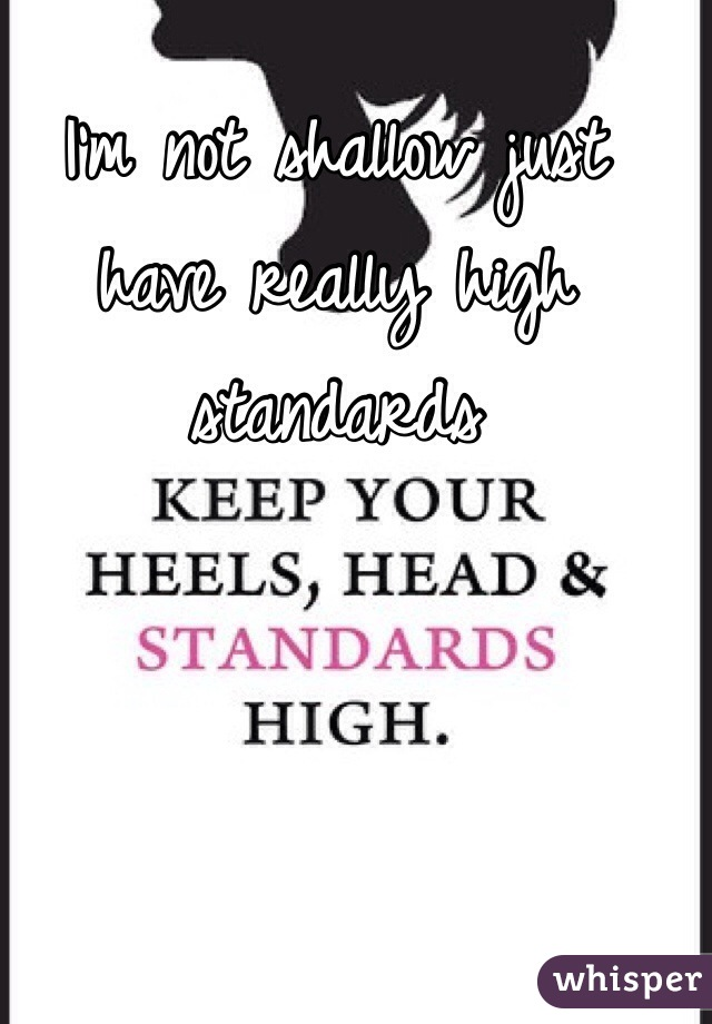 I'm not shallow just have really high standards