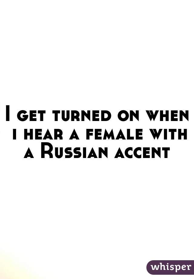 I get turned on when i hear a female with a Russian accent
